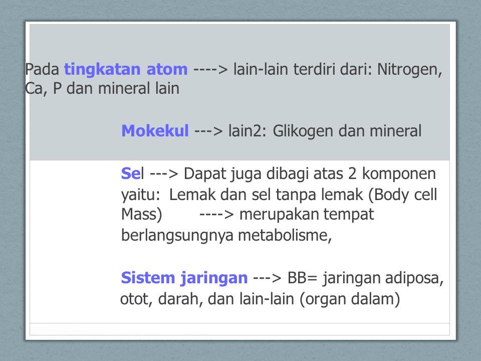 Pada tingkatan atom ----> lain-lain terdiri dari: Nitrogen, Ca, P dan mineral lain Mokekul ---> lain2: Glikogen dan mineral Sel ---> Dapat juga dibagi