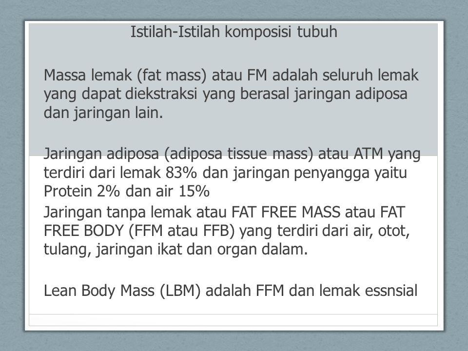 Lemak tubuh relatif (relative body fat atau % BF) adalah % FM terhadap berat badan, Lemak essensial (Essensial lipids) adalah lipida (fosfolipid) yang dibutuhkan dalam pembentukan membran sel, kurang lebih 10% dari lipida tubuh, Lemak non essensial (non essential lipids) adalah trigliserida yang sebagian besar ada dalam jaringan adiposa (90%) lipida tubuh, Berat jenis tubuh (Total Body Density) adalah massa tubuh dibagi dengan volume tubuh, Lemak bawah kulit (subcutaneous fat) adalah jaringan diposa yang disimpan di bawah kulit,
