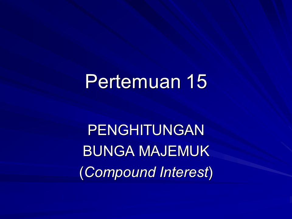 Pertemuan 15 PENGHITUNGAN BUNGA MAJEMUK (Compound Interest)