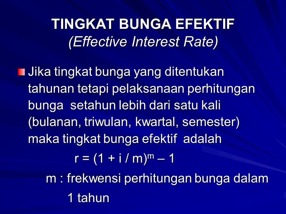 TINGKAT BUNGA EFEKTIF (Effective Interest Rate) Jika tingkat bunga yang ditentukan tahunan tetapi pelaksanaan perhitungan bunga setahun lebih dari sat