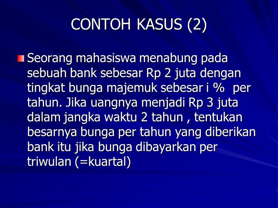 CONTOH KASUS (2) Seorang mahasiswa menabung pada sebuah bank sebesar Rp 2 juta dengan tingkat bunga majemuk sebesar i % per tahun. Jika uangnya menjad