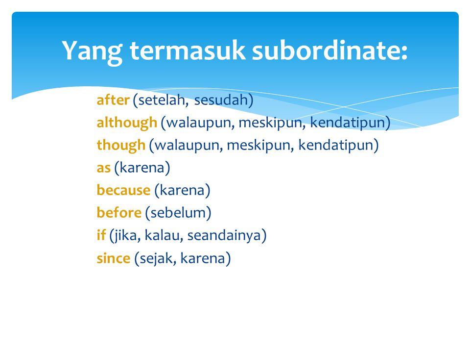 after (setelah, sesudah) although (walaupun, meskipun, kendatipun) though (walaupun, meskipun, kendatipun) as (karena) because (karena) before (sebelum) if (jika, kalau, seandainya) since (sejak, karena) Yang termasuk subordinate: