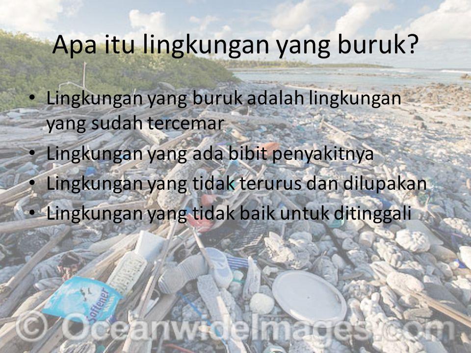 Apa itu lingkungan yang buruk? Lingkungan yang buruk adalah lingkungan yang sudah tercemar Lingkungan yang ada bibit penyakitnya Lingkungan yang tidak