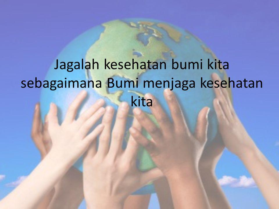 Jagalah kesehatan bumi kita sebagaimana Bumi menjaga kesehatan kita