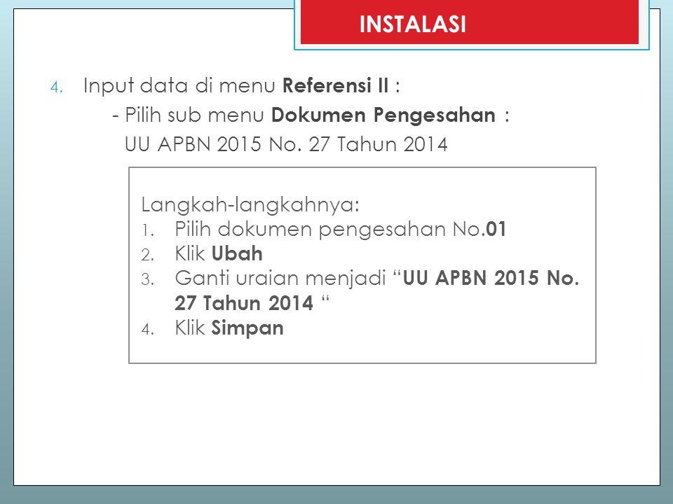4. Input data di menu Referensi II : - Pilih sub menu Dokumen Pengesahan : UU APBN 2015 No. 27 Tahun 2014 INSTALASI Langkah-langkahnya: 1. Pilih dokum