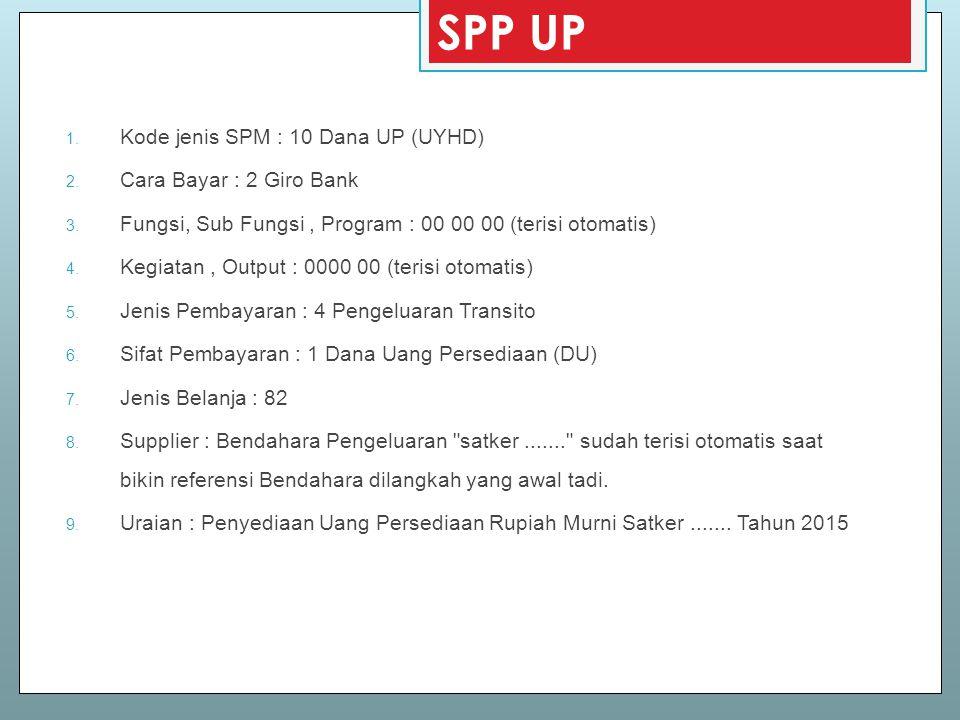 SPP UP 1. Kode jenis SPM : 10 Dana UP (UYHD) 2. Cara Bayar : 2 Giro Bank 3. Fungsi, Sub Fungsi, Program : 00 00 00 (terisi otomatis) 4. Kegiatan, Outp