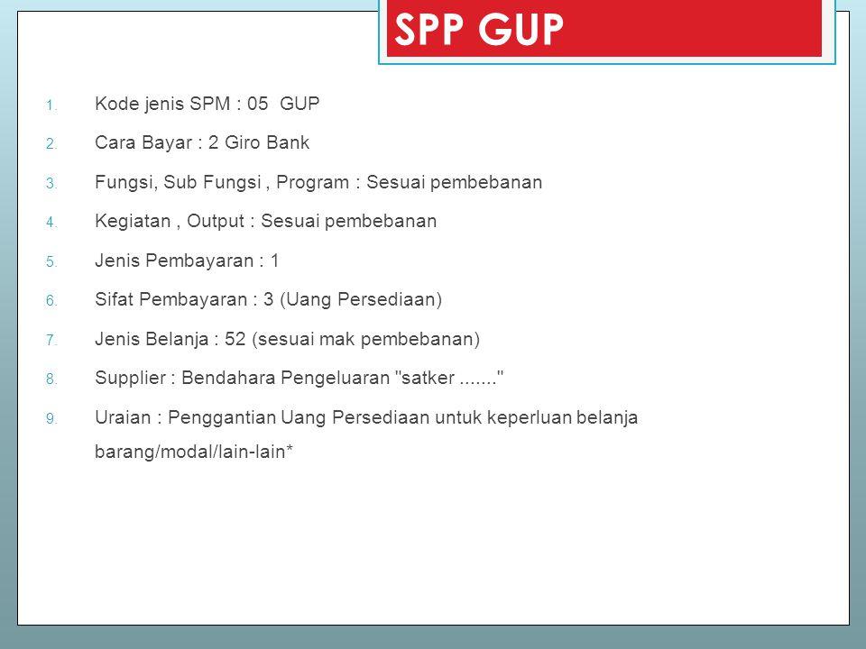 SPP GUP 1. Kode jenis SPM : 05 GUP 2. Cara Bayar : 2 Giro Bank 3. Fungsi, Sub Fungsi, Program : Sesuai pembebanan 4. Kegiatan, Output : Sesuai pembeba