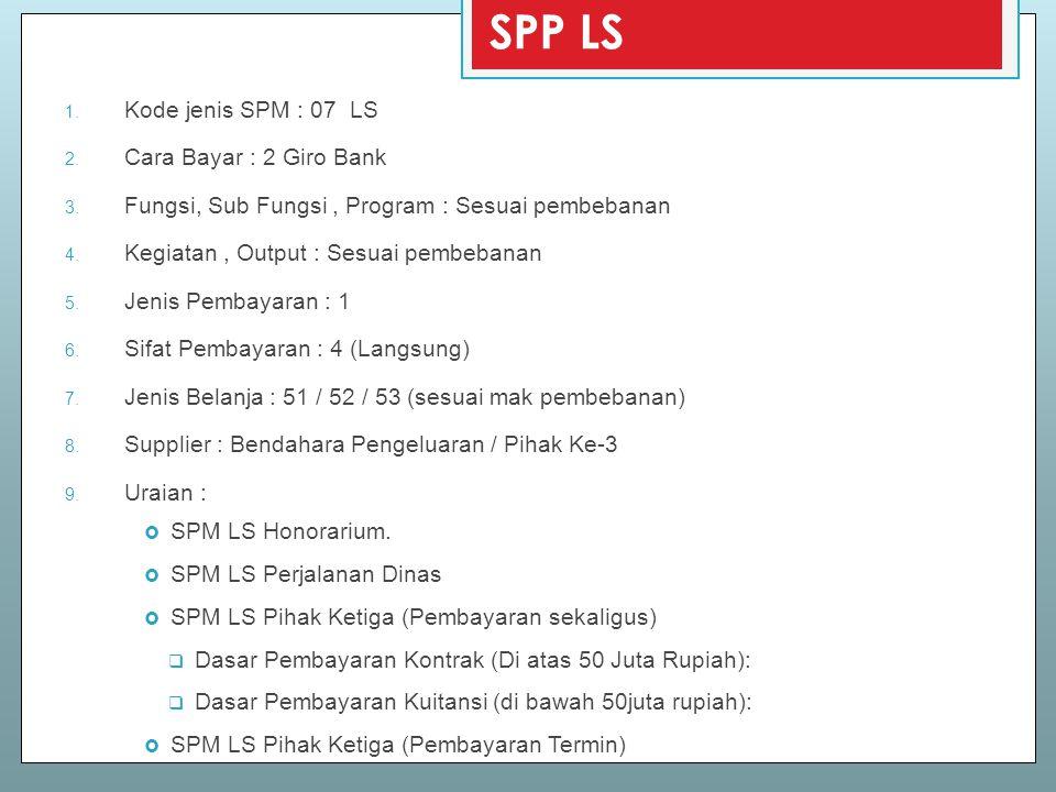 SPP LS 1. Kode jenis SPM : 07 LS 2. Cara Bayar : 2 Giro Bank 3. Fungsi, Sub Fungsi, Program : Sesuai pembebanan 4. Kegiatan, Output : Sesuai pembebana