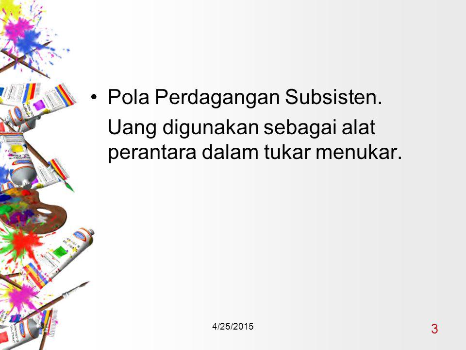 4/25/2015 3 Pola Perdagangan Subsisten. Uang digunakan sebagai alat perantara dalam tukar menukar.