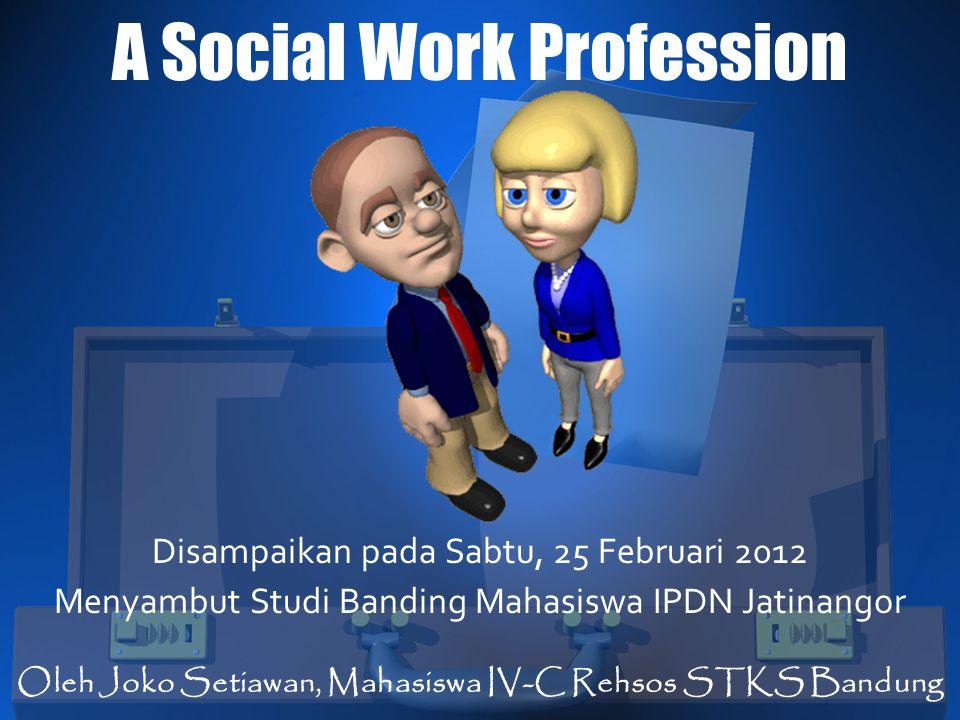 A Social Work Profession Disampaikan pada Sabtu, 25 Februari 2012 Menyambut Studi Banding Mahasiswa IPDN Jatinangor Oleh Joko Setiawan, Mahasiswa IV-C
