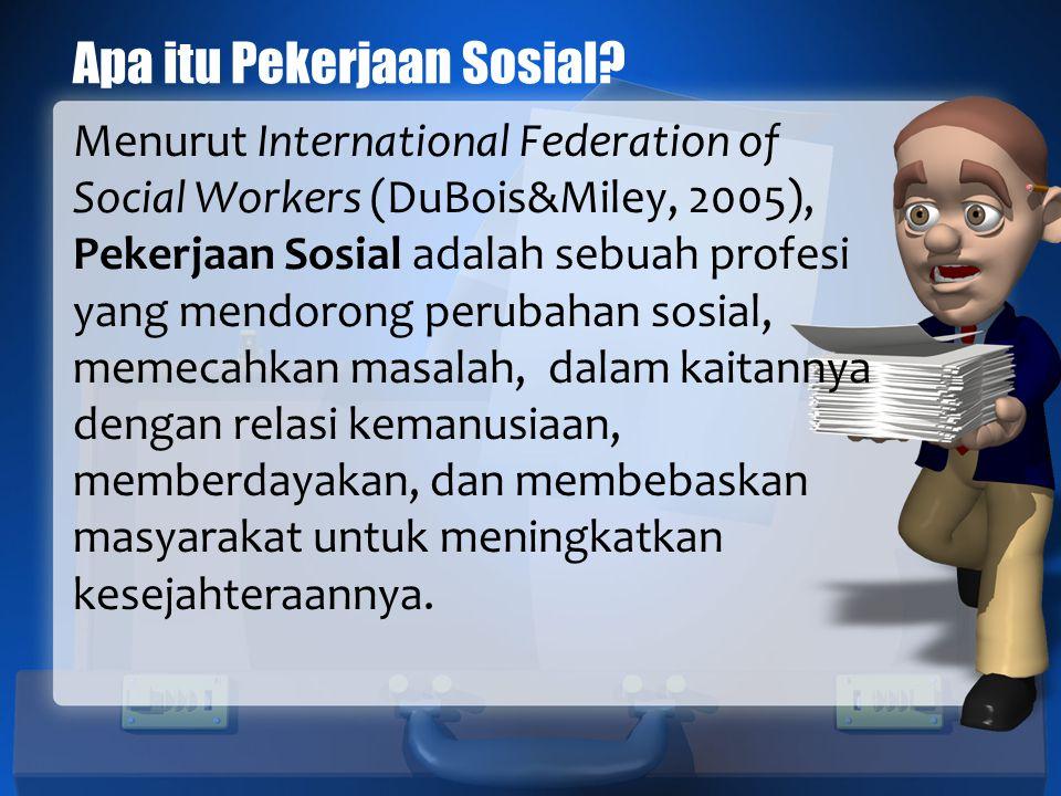 Apa itu Pekerjaan Sosial? Menurut International Federation of Social Workers (DuBois&Miley, 2005), Pekerjaan Sosial adalah sebuah profesi yang mendoro