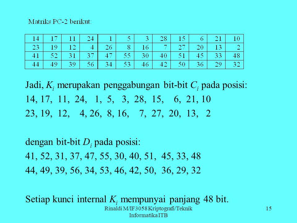 Rinaldi M/IF3058 Kriptografi/Teknik Informatika ITB Jadi, K i merupakan penggabungan bit-bit C i pada posisi: 14, 17, 11, 24, 1, 5, 3, 28, 15, 6, 21,