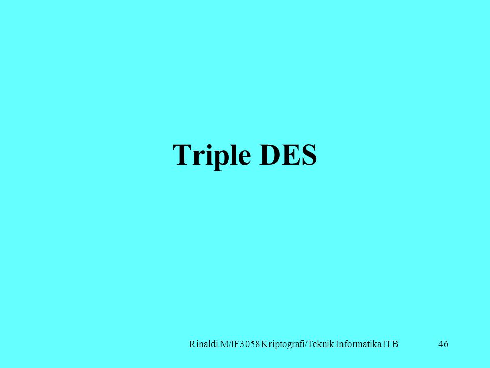 Rinaldi M/IF3058 Kriptografi/Teknik Informatika ITB Triple DES 46