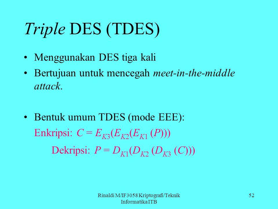 Rinaldi M/IF3058 Kriptografi/Teknik Informatika ITB Menggunakan DES tiga kali Bertujuan untuk mencegah meet-in-the-middle attack. Bentuk umum TDES (mo