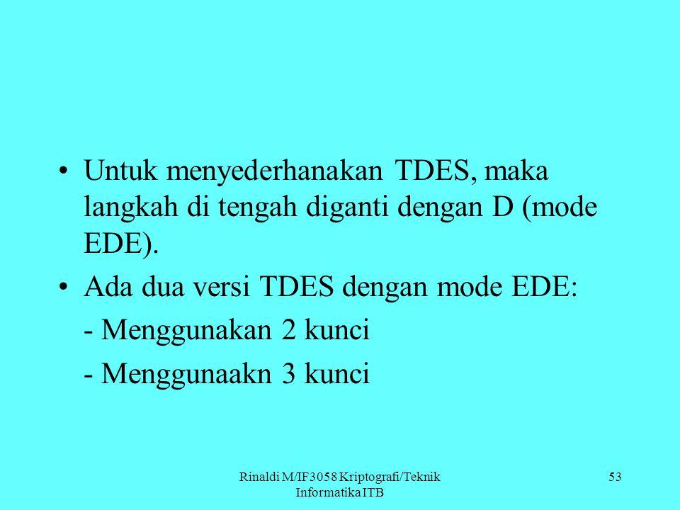 Rinaldi M/IF3058 Kriptografi/Teknik Informatika ITB Untuk menyederhanakan TDES, maka langkah di tengah diganti dengan D (mode EDE). Ada dua versi TDES