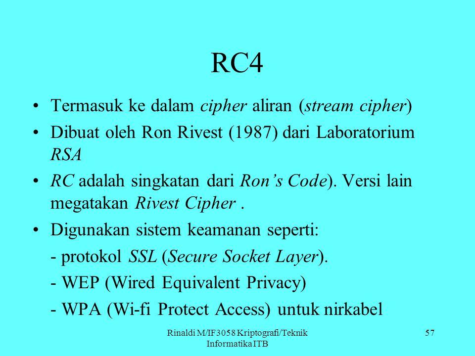 Rinaldi M/IF3058 Kriptografi/Teknik Informatika ITB 57 RC4 Termasuk ke dalam cipher aliran (stream cipher) Dibuat oleh Ron Rivest (1987) dari Laborato