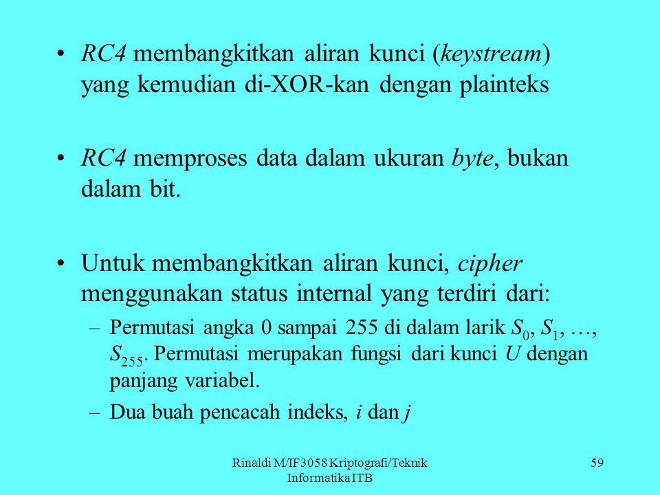 Rinaldi M/IF3058 Kriptografi/Teknik Informatika ITB 59 RC4 membangkitkan aliran kunci (keystream) yang kemudian di-XOR-kan dengan plainteks RC4 mempro