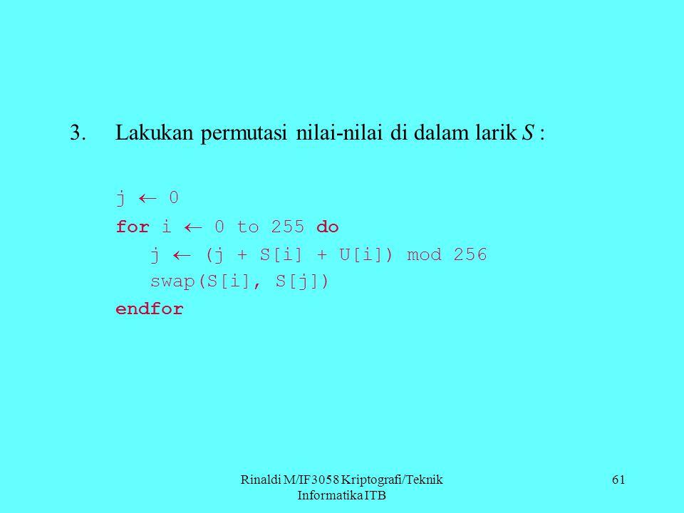 Rinaldi M/IF3058 Kriptografi/Teknik Informatika ITB 61 3.Lakukan permutasi nilai-nilai di dalam larik S : j  0 for i  0 to 255 do j  (j + S[i] + U[