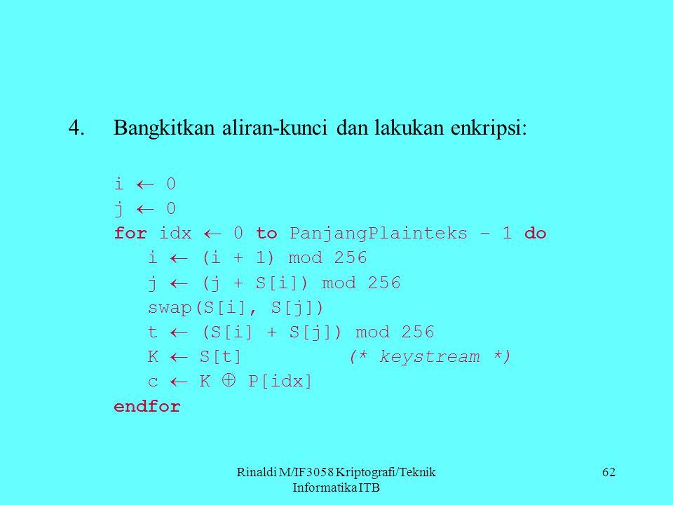 Rinaldi M/IF3058 Kriptografi/Teknik Informatika ITB 62 4.Bangkitkan aliran-kunci dan lakukan enkripsi: i  0 j  0 for idx  0 to PanjangPlainteks – 1