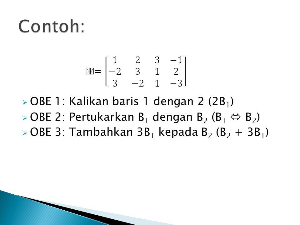  OBE 1: Kalikan baris 1 dengan 2 (2B 1 )  OBE 2: Pertukarkan B 1 dengan B 2 (B 1  B 2 )  OBE 3: Tambahkan 3B 1 kepada B 2 (B 2 + 3B 1 )