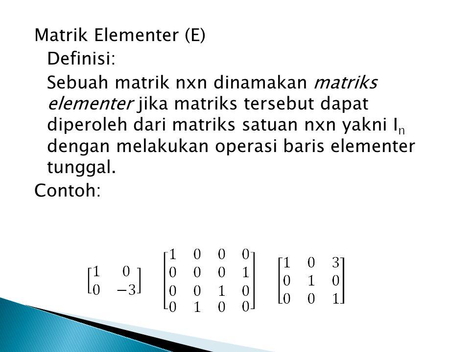 Matrik Elementer (E) Definisi: Sebuah matrik nxn dinamakan matriks elementer jika matriks tersebut dapat diperoleh dari matriks satuan nxn yakni I n dengan melakukan operasi baris elementer tunggal.