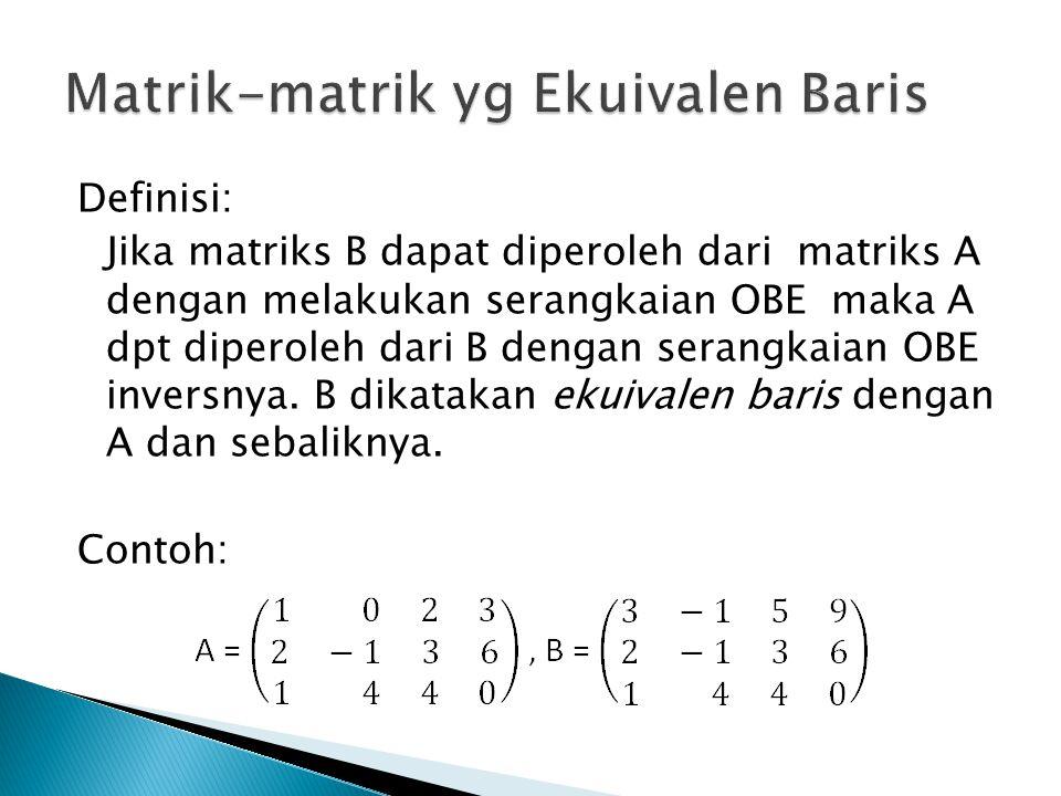 Definisi: Jika matriks B dapat diperoleh dari matriks A dengan melakukan serangkaian OBE maka A dpt diperoleh dari B dengan serangkaian OBE inversnya.