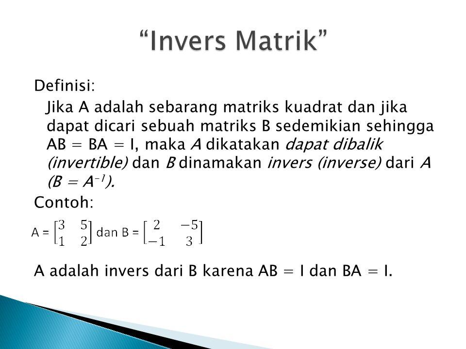 Definisi: Jika A adalah sebarang matriks kuadrat dan jika dapat dicari sebuah matriks B sedemikian sehingga AB = BA = I, maka A dikatakan dapat dibalik (invertible) dan B dinamakan invers (inverse) dari A (B = A -1 ).