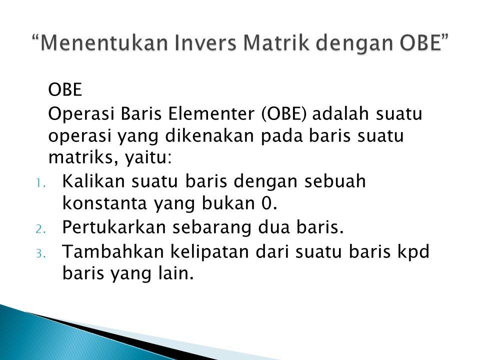 OBE Operasi Baris Elementer (OBE) adalah suatu operasi yang dikenakan pada baris suatu matriks, yaitu: 1.