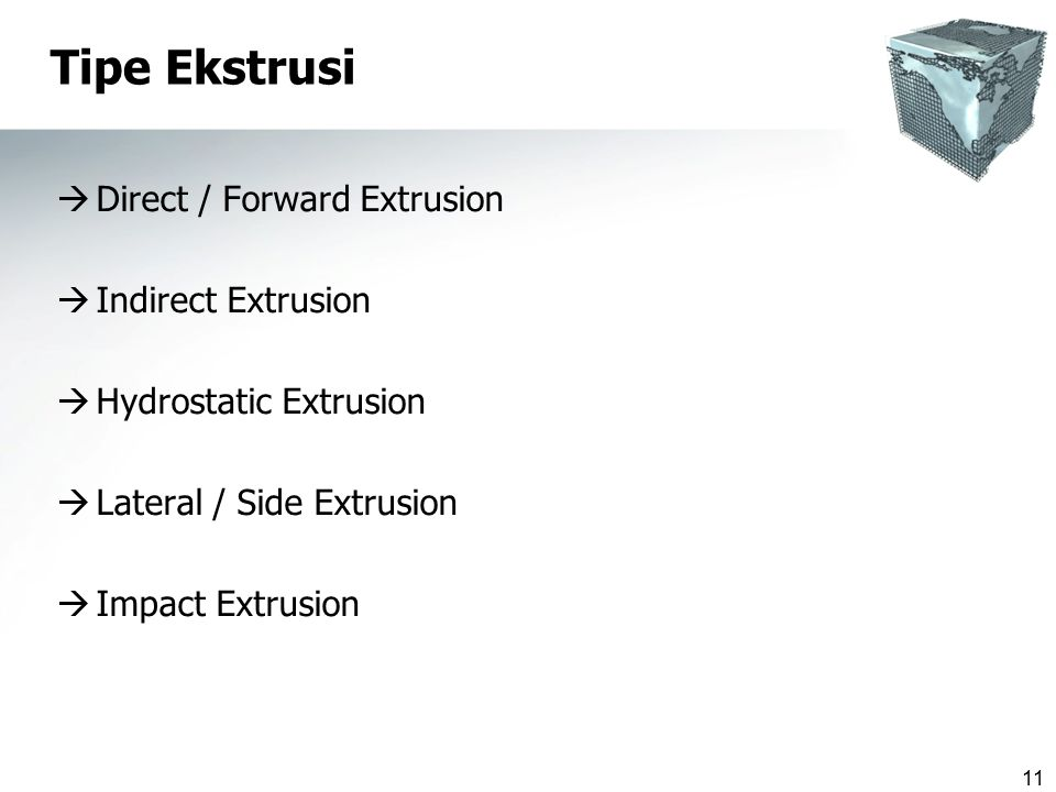 11 Tipe Ekstrusi  Direct / Forward Extrusion  Indirect Extrusion  Hydrostatic Extrusion  Lateral / Side Extrusion  Impact Extrusion