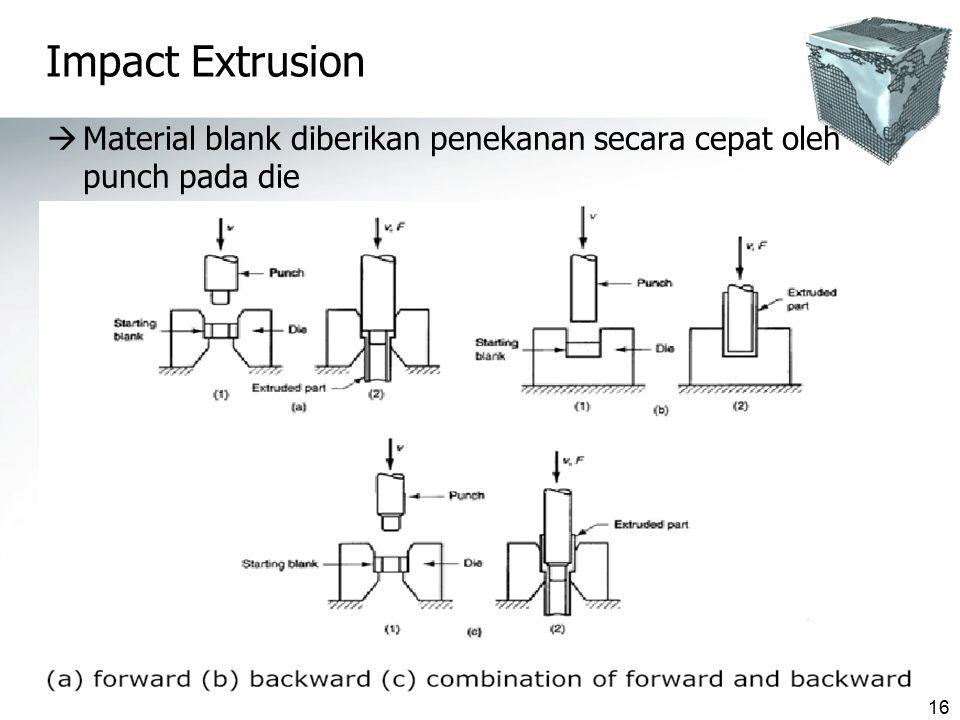 16 Impact Extrusion  Material blank diberikan penekanan secara cepat oleh punch pada die