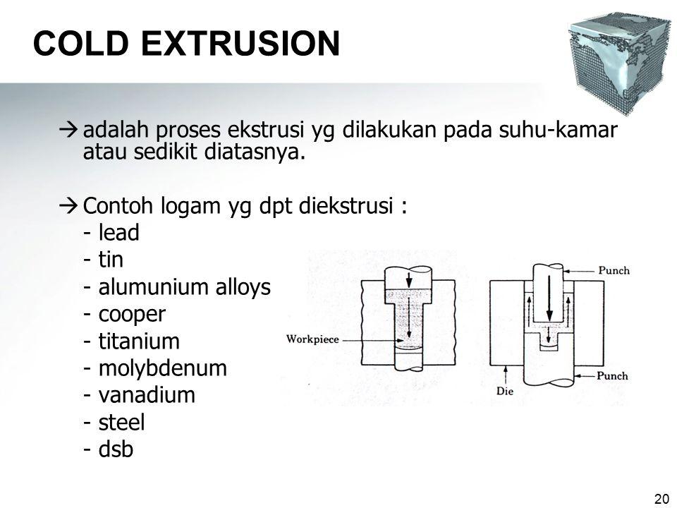 20 COLD EXTRUSION  adalah proses ekstrusi yg dilakukan pada suhu-kamar atau sedikit diatasnya.  Contoh logam yg dpt diekstrusi : - lead - tin - alum