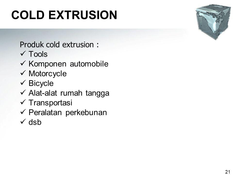 21 COLD EXTRUSION Produk cold extrusion : Tools Komponen automobile Motorcycle Bicycle Alat-alat rumah tangga Transportasi Peralatan perkebunan dsb