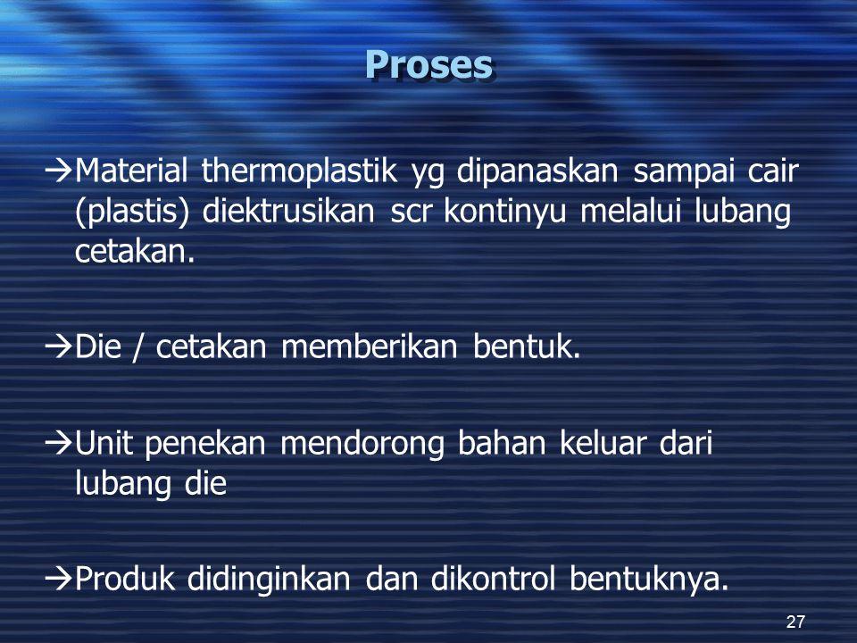 27 Proses  Material thermoplastik yg dipanaskan sampai cair (plastis) diektrusikan scr kontinyu melalui lubang cetakan.  Die / cetakan memberikan be