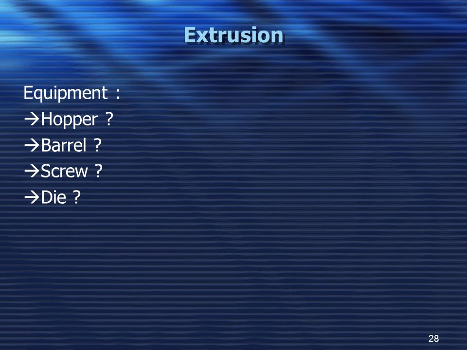 28 Extrusion Equipment :  Hopper ?  Barrel ?  Screw ?  Die ?
