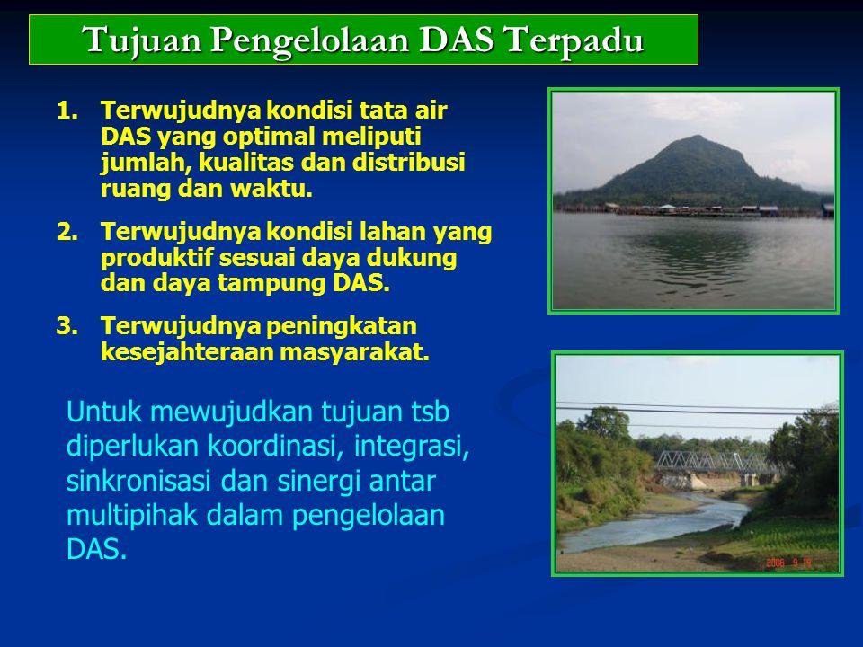 Tujuan Pengelolaan DAS Terpadu 1.Terwujudnya kondisi tata air DAS yang optimal meliputi jumlah, kualitas dan distribusi ruang dan waktu. 2.Terwujudnya
