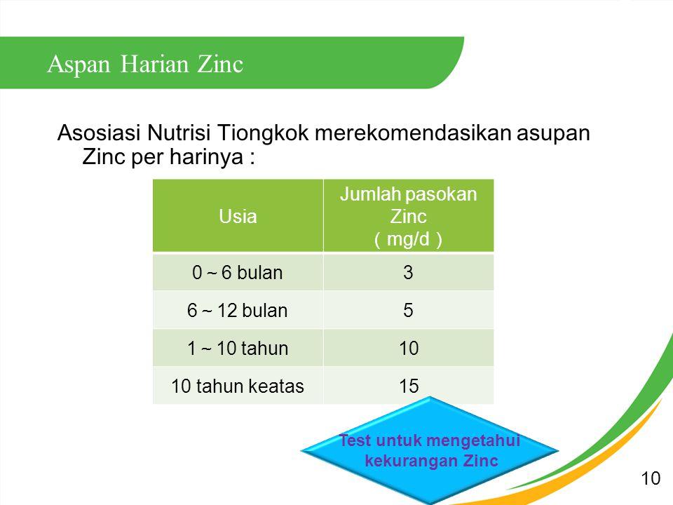 Aspan Harian Zinc Asosiasi Nutrisi Tiongkok merekomendasikan asupan Zinc per harinya : Usia Jumlah pasokan Zinc ( mg/d ) 0 ~ 6 bulan 3 6 ~ 12 bulan 5 1 ~ 10 tahun 10 10 tahun keatas15 Test untuk mengetahui kekurangan Zinc 10