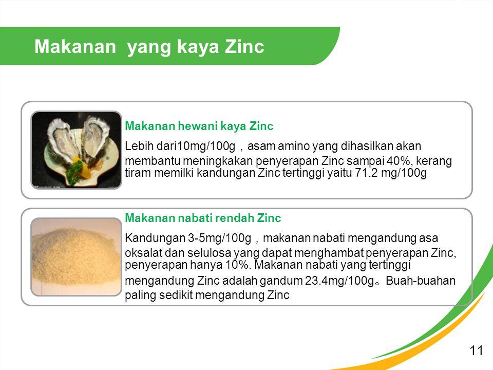 Makanan hewani kaya Zinc Lebih dari10mg/100g , asam amino yang dihasilkan akan membantu meningkakan penyerapan Zinc sampai 40%, kerang tiram memilki kandungan Zinc tertinggi yaitu 71.2 mg/100g Makanan nabati rendah Zinc Kandungan 3-5mg/100g , makanan nabati mengandung asa oksalat dan selulosa yang dapat menghambat penyerapan Zinc, penyerapan hanya 10%.