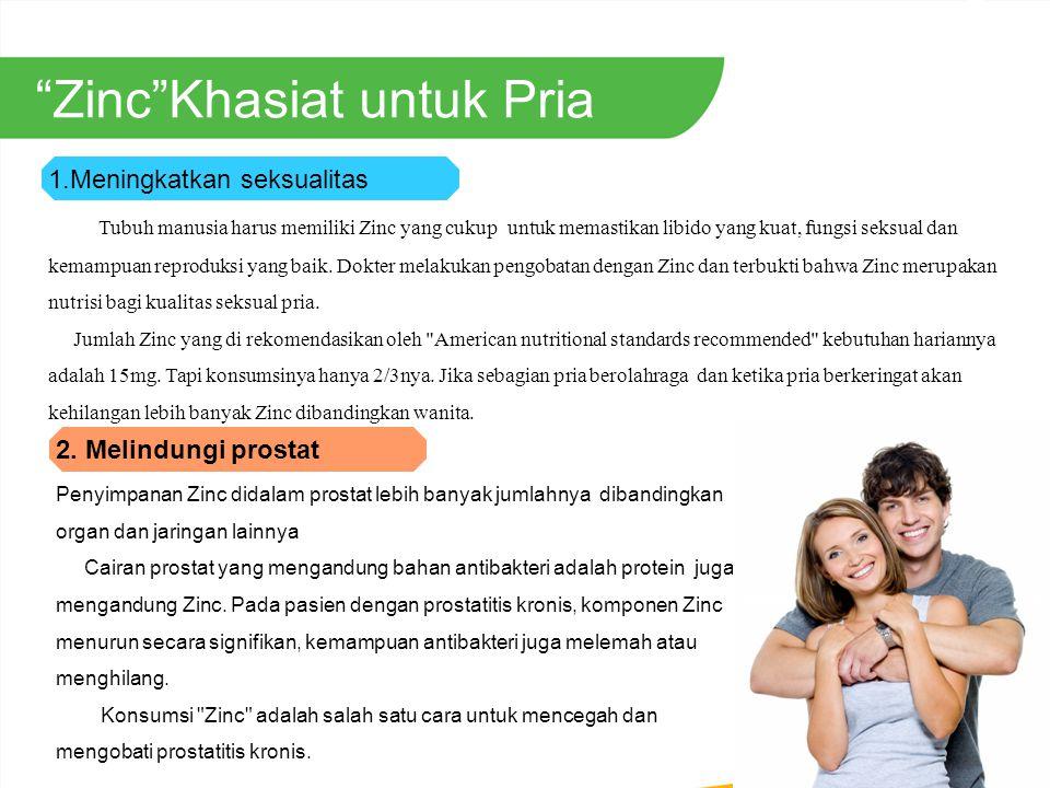 Zinc Khasiat untuk Pria Penyimpanan Zinc didalam prostat lebih banyak jumlahnya dibandingkan organ dan jaringan lainnya Cairan prostat yang mengandung bahan antibakteri adalah protein juga mengandung Zinc.