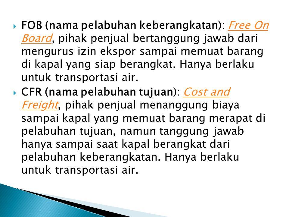  FOB (nama pelabuhan keberangkatan): Free On Board, pihak penjual bertanggung jawab dari mengurus izin ekspor sampai memuat barang di kapal yang siap berangkat.
