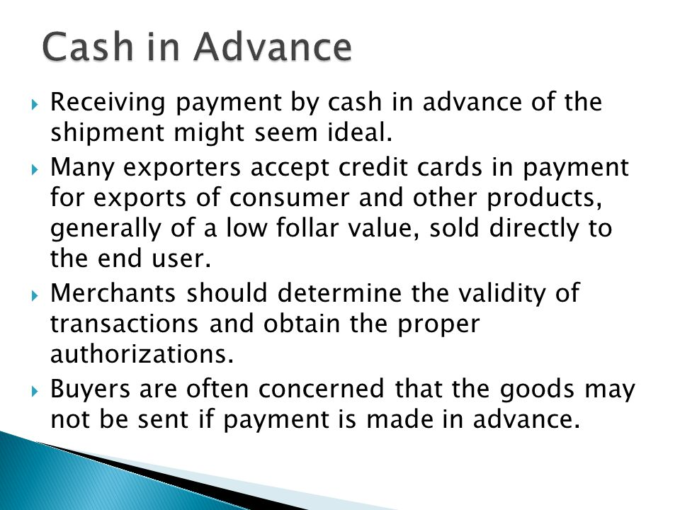  Receiving payment by cash in advance of the shipment might seem ideal.  Many exporters accept credit cards in payment for exports of consumer and o
