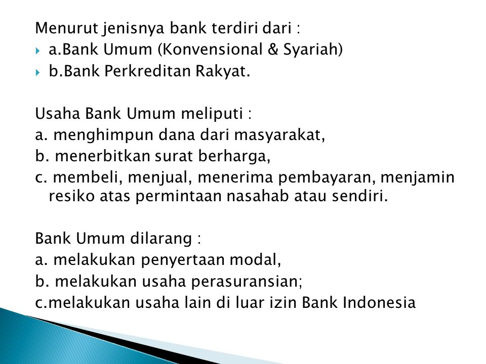 Menurut jenisnya bank terdiri dari :  a.Bank Umum (Konvensional & Syariah)  b.Bank Perkreditan Rakyat. Usaha Bank Umum meliputi : a. menghimpun dana