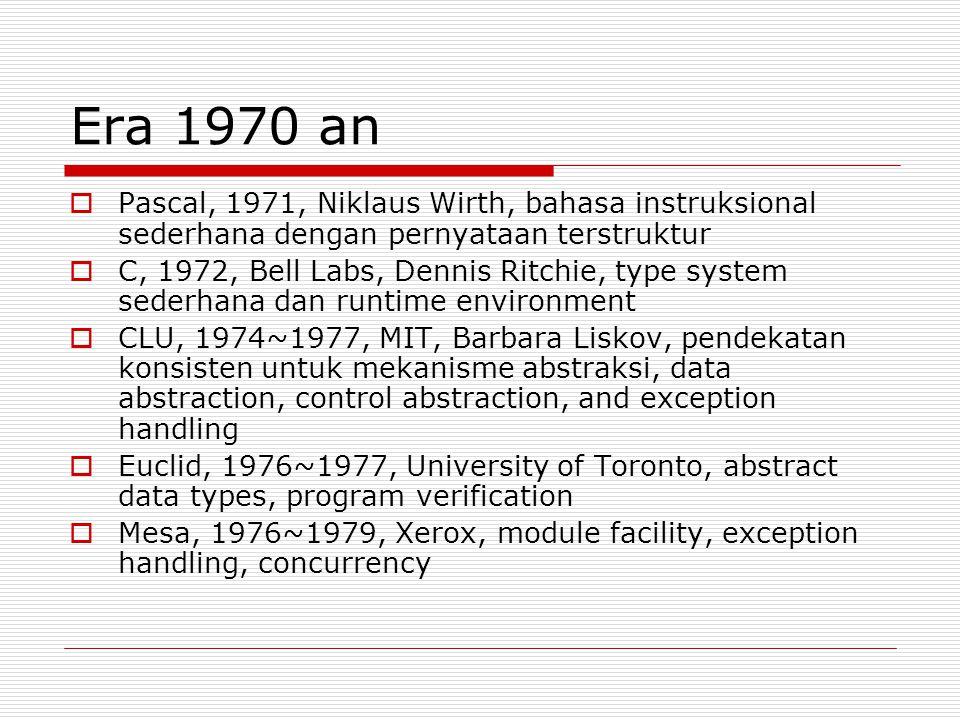 Era 1970 an  Pascal, 1971, Niklaus Wirth, bahasa instruksional sederhana dengan pernyataan terstruktur  C, 1972, Bell Labs, Dennis Ritchie, type system sederhana dan runtime environment  CLU, 1974~1977, MIT, Barbara Liskov, pendekatan konsisten untuk mekanisme abstraksi, data abstraction, control abstraction, and exception handling  Euclid, 1976~1977, University of Toronto, abstract data types, program verification  Mesa, 1976~1979, Xerox, module facility, exception handling, concurrency