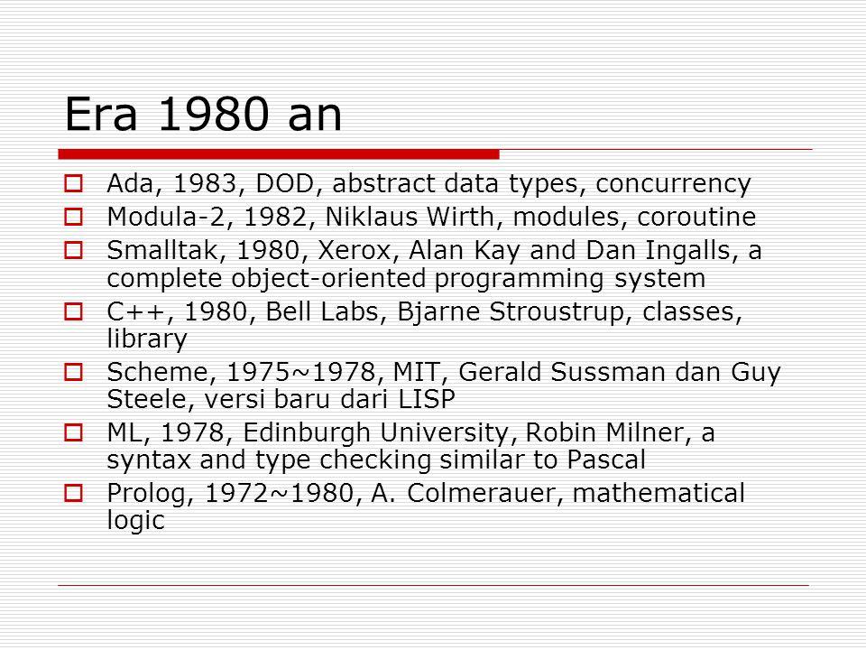 Era 1980 an  Ada, 1983, DOD, abstract data types, concurrency  Modula-2, 1982, Niklaus Wirth, modules, coroutine  Smalltak, 1980, Xerox, Alan Kay a