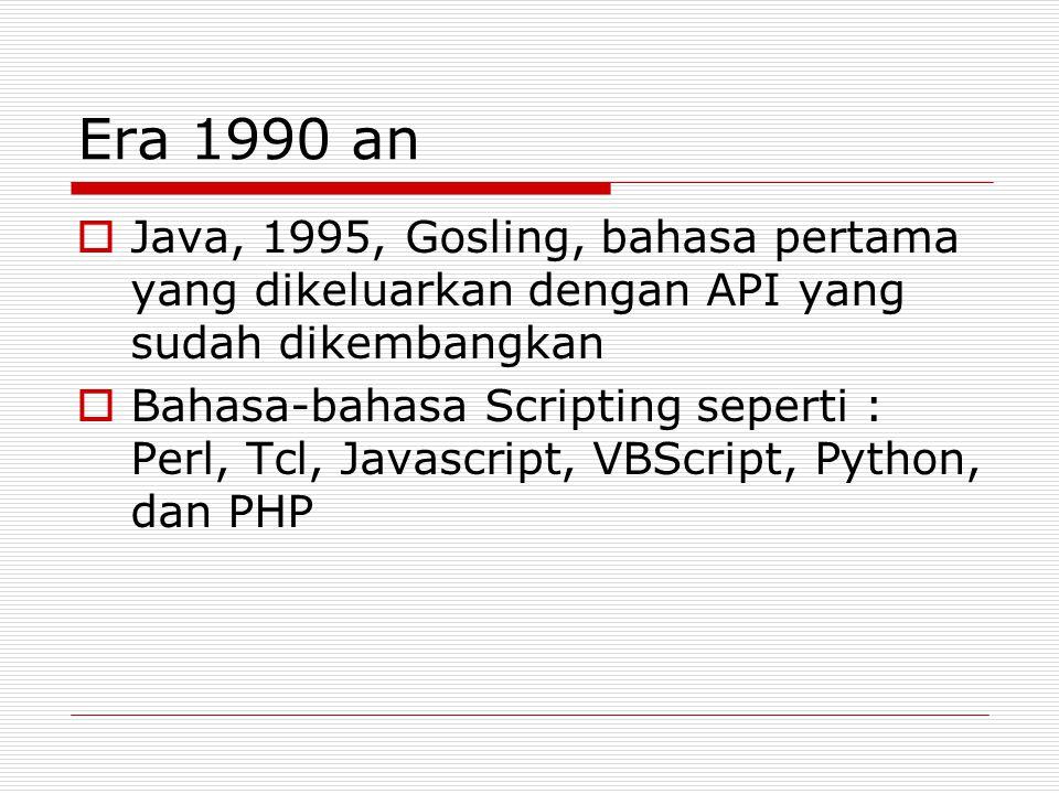 Era 1990 an  Java, 1995, Gosling, bahasa pertama yang dikeluarkan dengan API yang sudah dikembangkan  Bahasa-bahasa Scripting seperti : Perl, Tcl, J