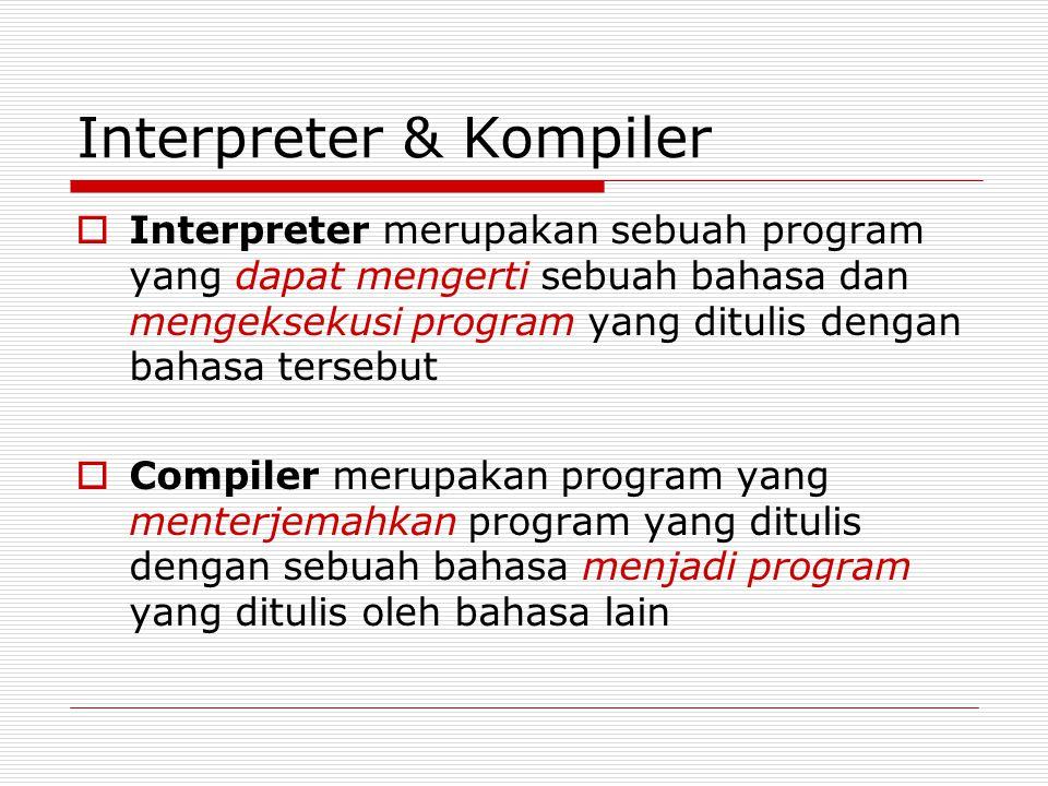 Interpreter & Kompiler  Interpreter merupakan sebuah program yang dapat mengerti sebuah bahasa dan mengeksekusi program yang ditulis dengan bahasa tersebut  Compiler merupakan program yang menterjemahkan program yang ditulis dengan sebuah bahasa menjadi program yang ditulis oleh bahasa lain