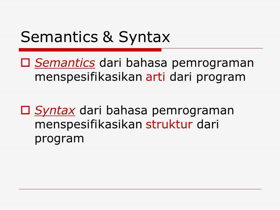 Semantics & Syntax  Semantics dari bahasa pemrograman menspesifikasikan arti dari program  Syntax dari bahasa pemrograman menspesifikasikan struktur