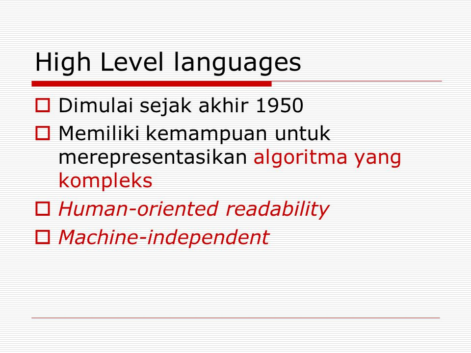 High Level languages  Dimulai sejak akhir 1950  Memiliki kemampuan untuk merepresentasikan algoritma yang kompleks  Human-oriented readability  Machine-independent