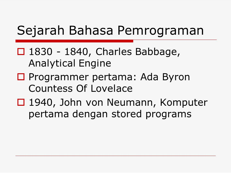 Sejarah Bahasa Pemrograman  1830 - 1840, Charles Babbage, Analytical Engine  Programmer pertama: Ada Byron Countess Of Lovelace  1940, John von Neumann, Komputer pertama dengan stored programs