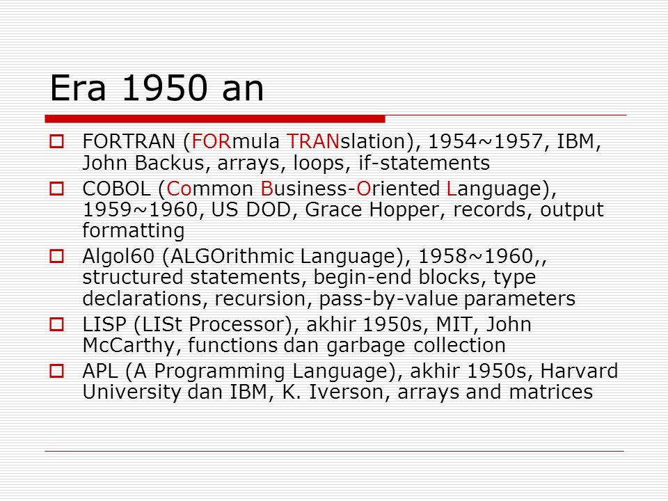 Era 1950 an  FORTRAN (FORmula TRANslation), 1954~1957, IBM, John Backus, arrays, loops, if-statements  COBOL (Common Business-Oriented Language), 1959~1960, US DOD, Grace Hopper, records, output formatting  Algol60 (ALGOrithmic Language), 1958~1960,, structured statements, begin-end blocks, type declarations, recursion, pass-by-value parameters  LISP (LISt Processor), akhir 1950s, MIT, John McCarthy, functions dan garbage collection  APL (A Programming Language), akhir 1950s, Harvard University dan IBM, K.