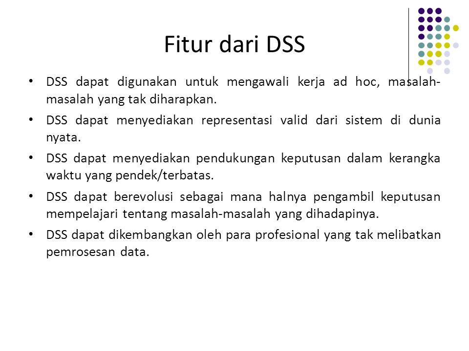 Fitur dari DSS DSS dapat digunakan untuk mengawali kerja ad hoc, masalah- masalah yang tak diharapkan. DSS dapat menyediakan representasi valid dari s